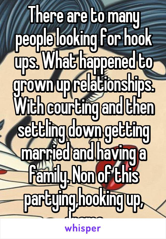 There are to many people looking for hook ups. What happened to grown up relationships. With courting and then settling down getting married and having a family. Non of this partying,hooking up, drama