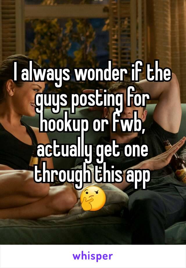 I always wonder if the guys posting for hookup or fwb,  actually get one through this app 🤔