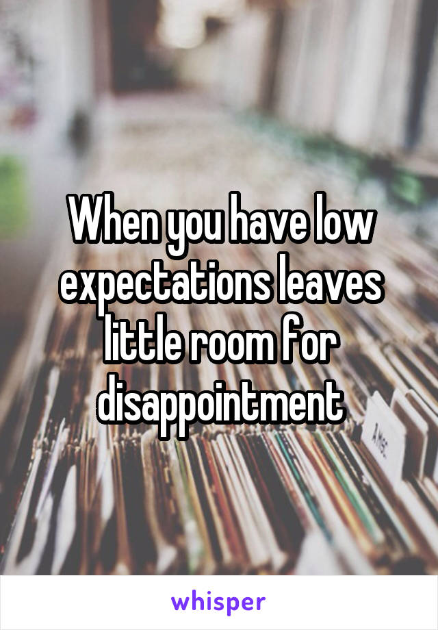 When you have low expectations leaves little room for disappointment