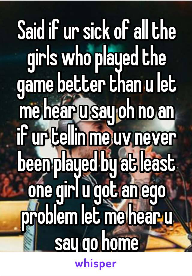 Said if ur sick of all the girls who played the game better than u let me hear u say oh no an if ur tellin me uv never been played by at least one girl u got an ego problem let me hear u say go home