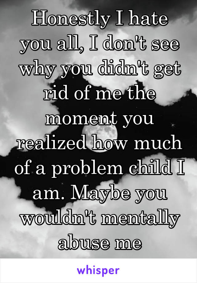 Honestly I hate you all, I don't see why you didn't get rid of me the moment you realized how much of a problem child I am. Maybe you wouldn't mentally abuse me anymore?