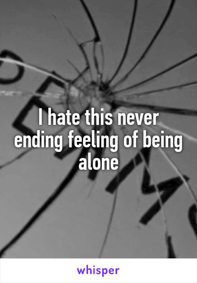 I hate this never ending feeling of being alone