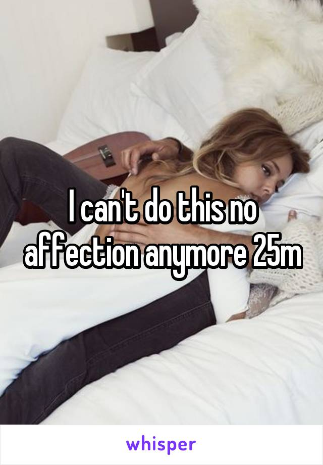I can't do this no affection anymore 25m