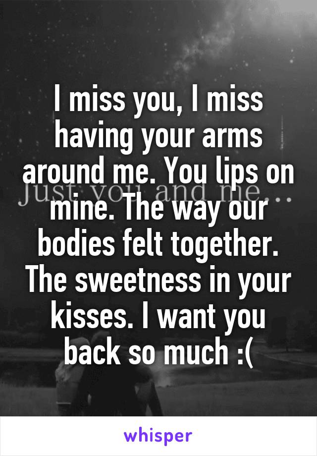 I miss you, I miss having your arms around me. You lips on mine. The way our bodies felt together. The sweetness in your kisses. I want you back so much :(