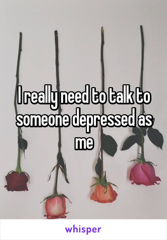 I really need to talk to someone depressed as me