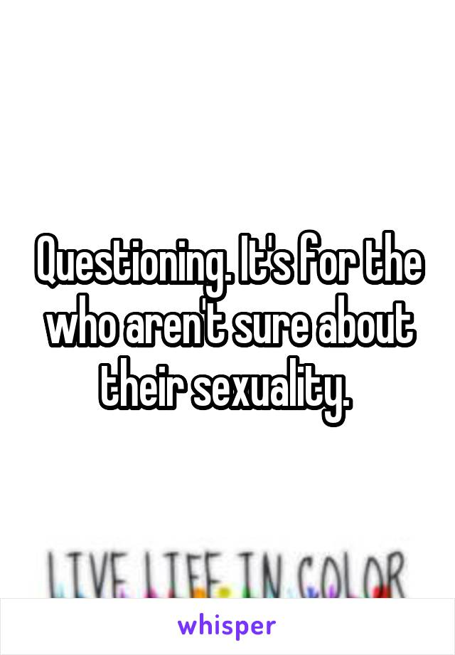 Questioning. It's for the who aren't sure about their sexuality.