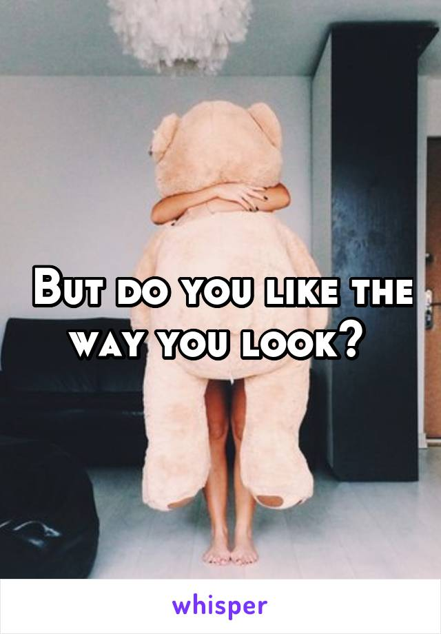 But do you like the way you look?