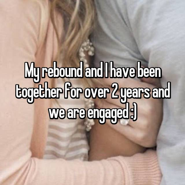 My rebound and I have been together for over 2 years and we are engaged :)