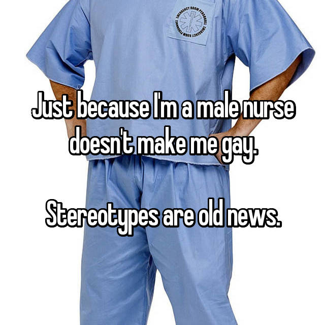 Just because I'm a male nurse doesn't make me gay.  Stereotypes are old news.