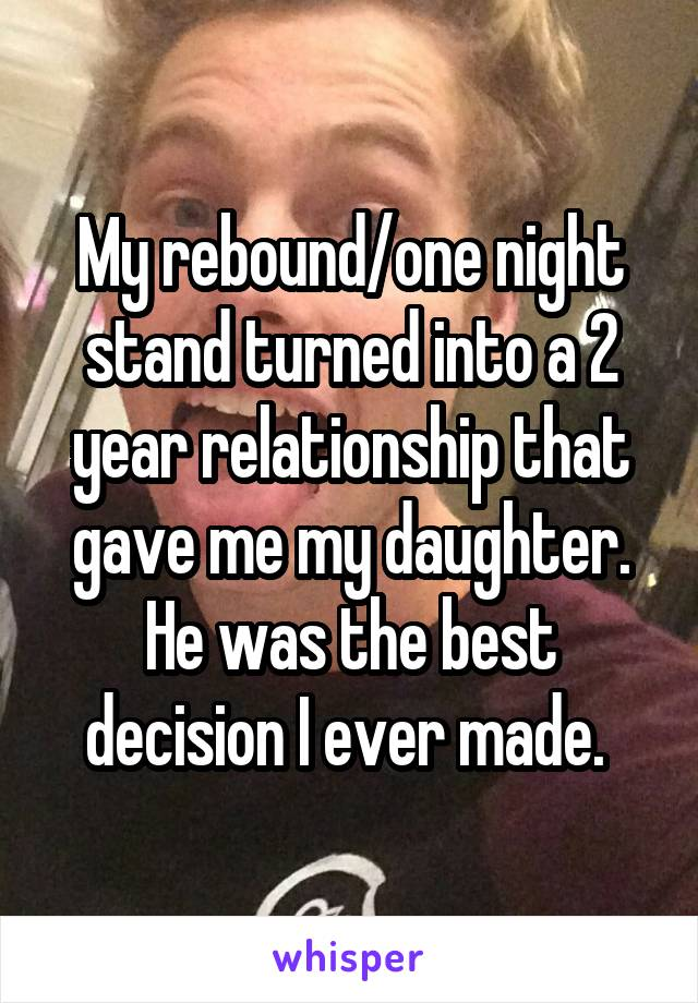 My rebound/one night stand turned into a 2 year relationship that gave me my daughter. He was the best decision I ever made.