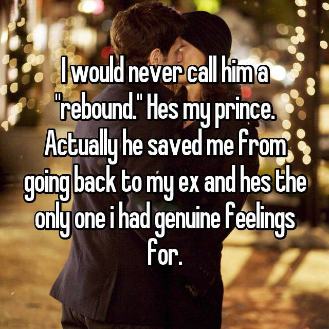 """I would never call him a """"rebound."""" Hes my prince. Actually he saved me from going back to my ex and hes the only one i had genuine feelings for."""