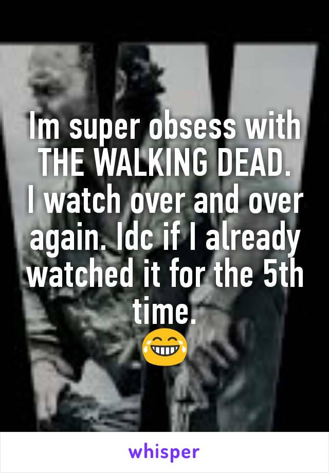 Im super obsess with THE WALKING DEAD. I watch over and over again. Idc if I already watched it for the 5th time. 😂