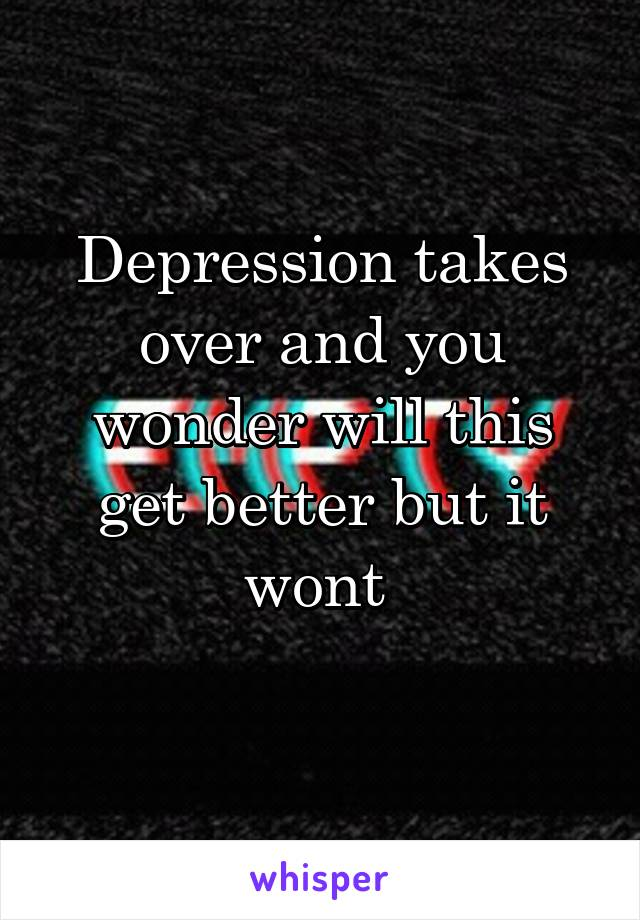 Depression takes over and you wonder will this get better but it wont
