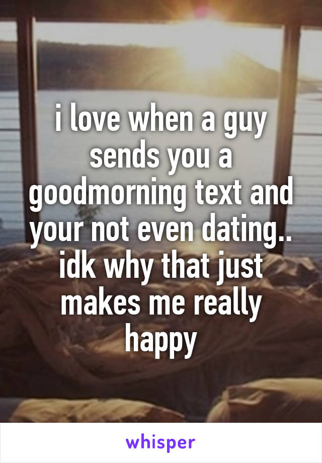 i love when a guy sends you a goodmorning text and your not even dating.. idk why that just makes me really happy
