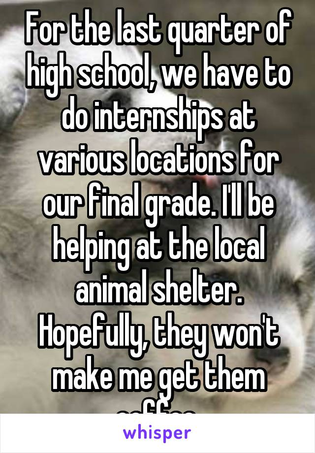 For the last quarter of high school, we have to do internships at various locations for our final grade. I'll be helping at the local animal shelter. Hopefully, they won't make me get them coffee