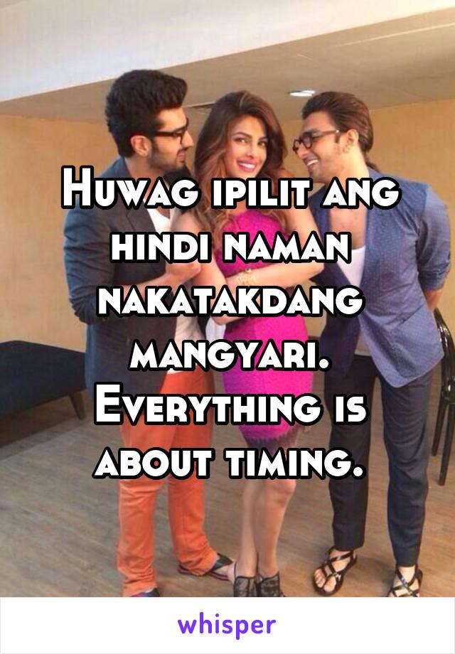 Huwag ipilit ang hindi naman nakatakdang mangyari. Everything is about timing.