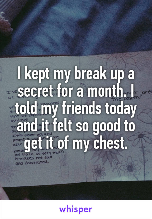 I kept my break up a secret for a month. I told my friends today and it felt so good to get it of my chest.
