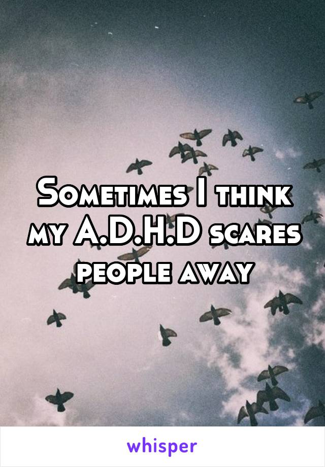 Sometimes I think my A.D.H.D scares people away