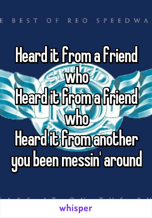 Heard it from a friend who Heard it from a friend who Heard it from another you been messin' around