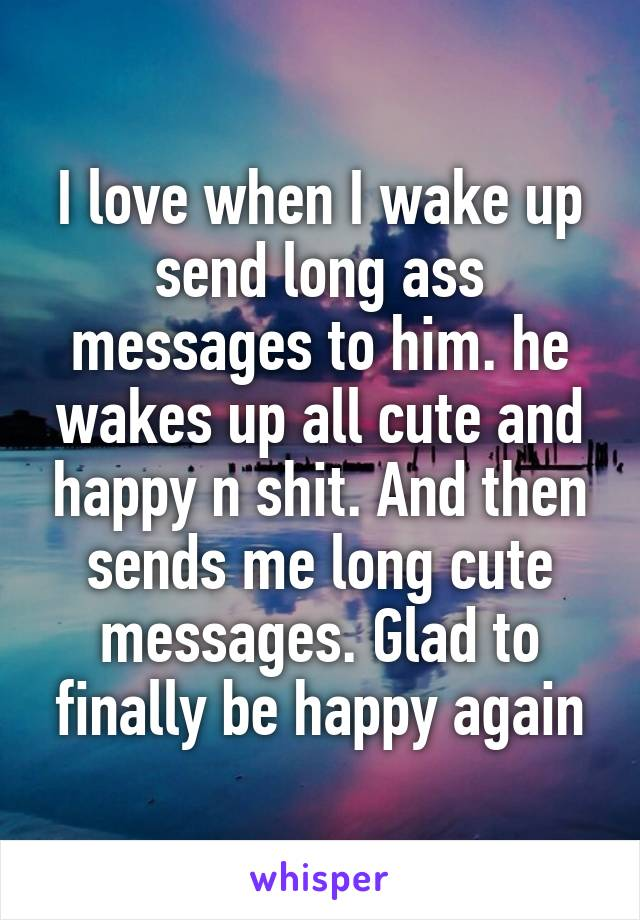 I love when I wake up send long ass messages to him. he wakes up all cute and happy n shit. And then sends me long cute messages. Glad to finally be happy again