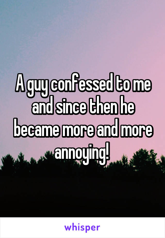 A guy confessed to me and since then he became more and more annoying!