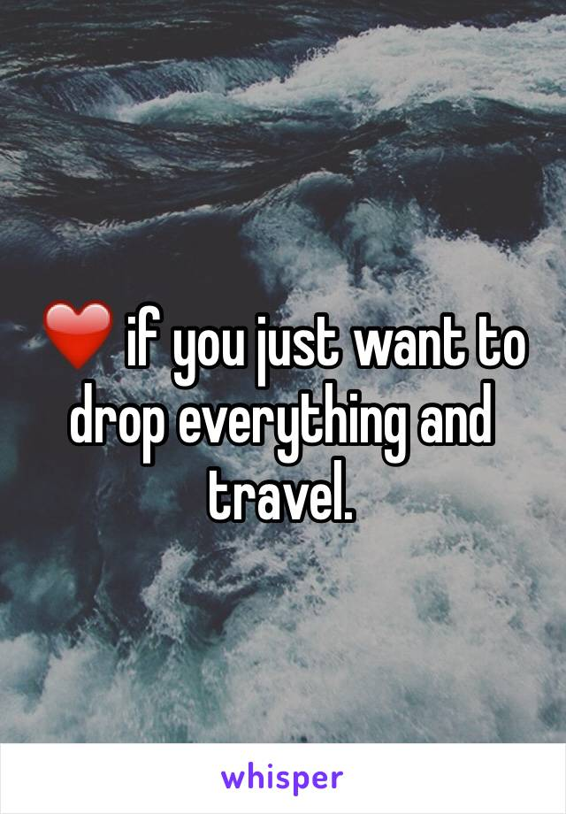 ❤️ if you just want to drop everything and travel.