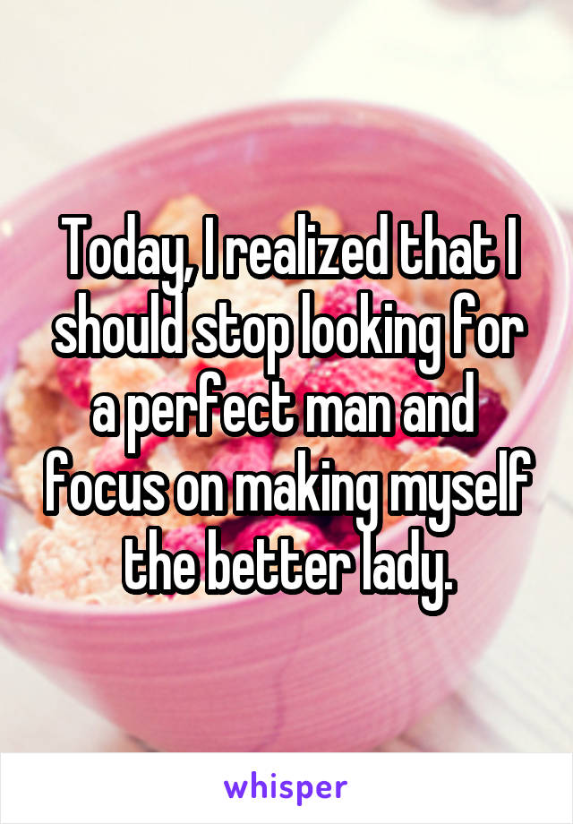 Today, I realized that I should stop looking for a perfect man and  focus on making myself the better lady.
