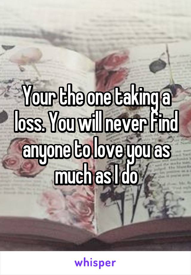 Your the one taking a loss. You will never find anyone to love you as much as I do