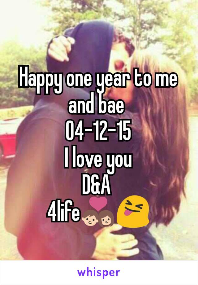 Happy one year to me and bae  04-12-15 I love you D&A  4life💑😝