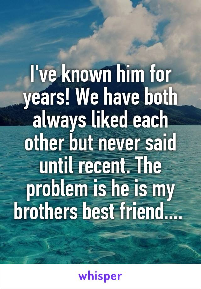 I've known him for years! We have both always liked each other but never said until recent. The problem is he is my brothers best friend....