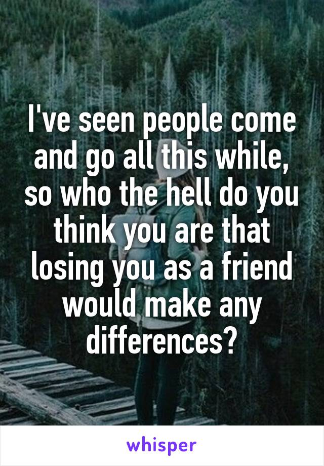 I've seen people come and go all this while, so who the hell do you think you are that losing you as a friend would make any differences?