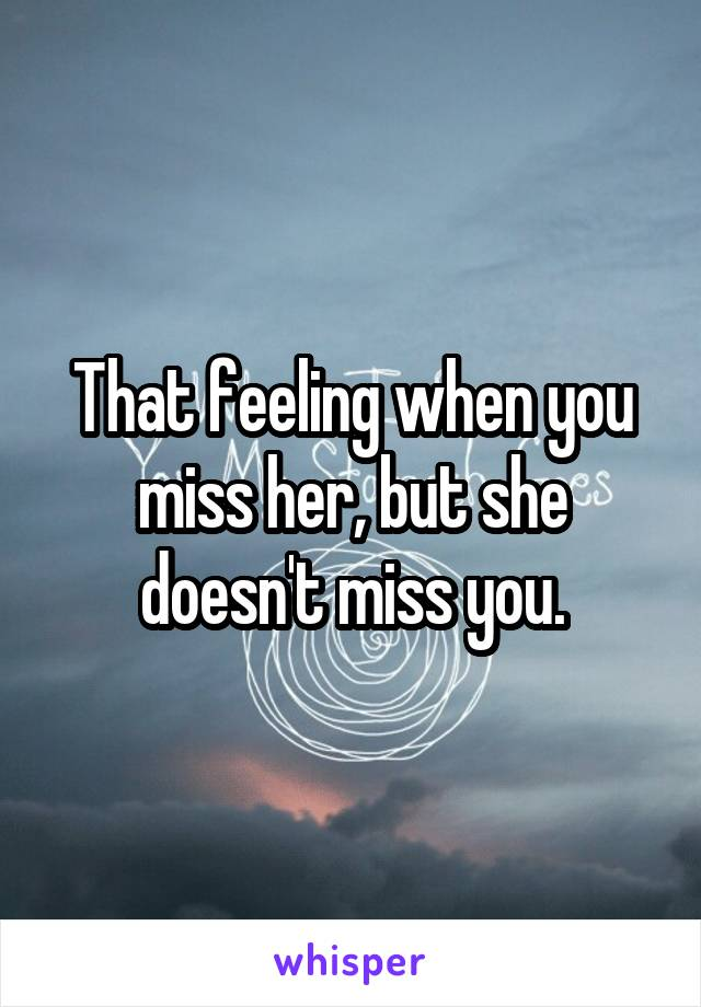 That feeling when you miss her, but she doesn't miss you.