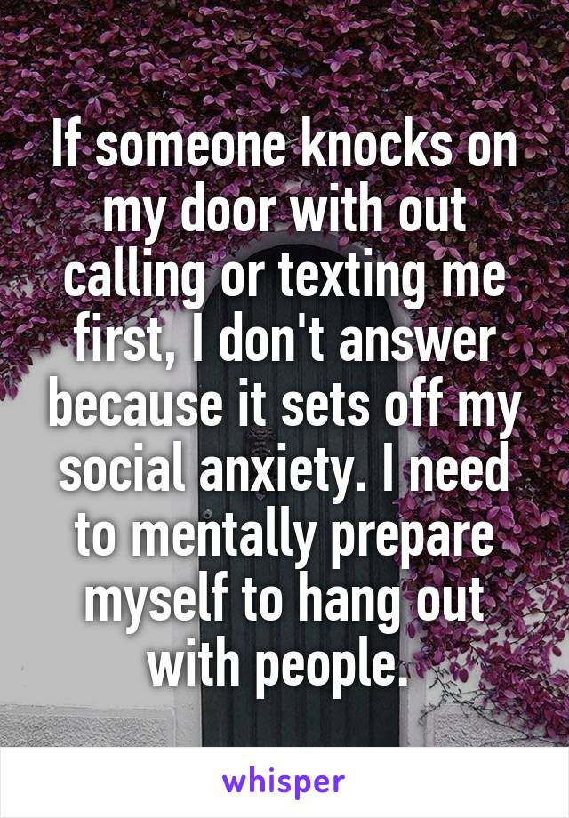 If someone knocks on my door with out calling or texting me first, I don't answer because it sets off my social anxiety. I need to mentally prepare myself to hang out with people.