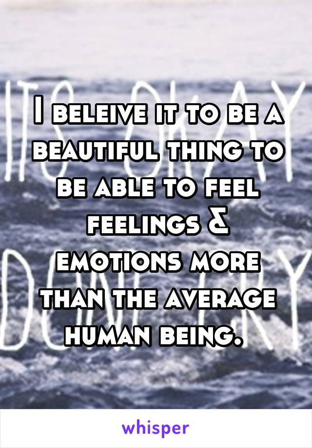 I beleive it to be a beautiful thing to be able to feel feelings & emotions more than the average human being.