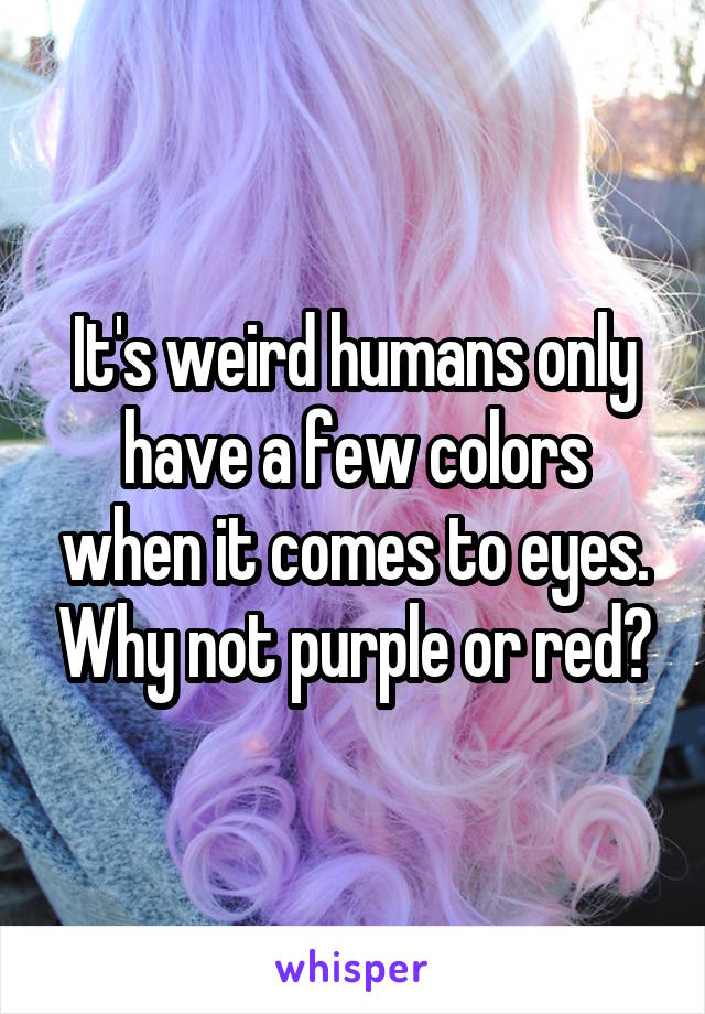 It's weird humans only have a few colors when it comes to eyes. Why not purple or red?