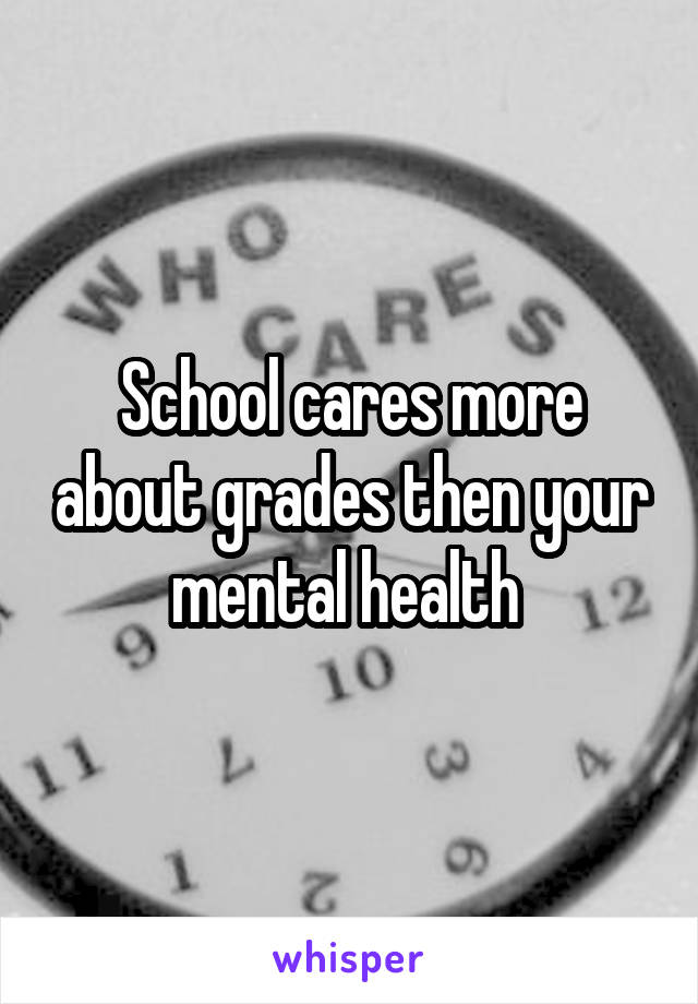 School cares more about grades then your mental health