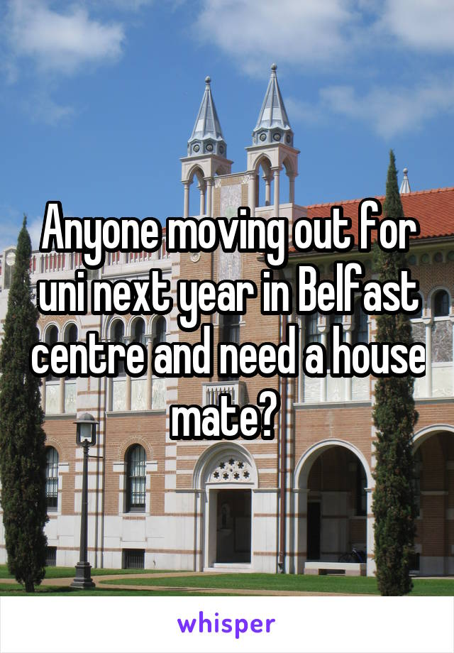 Anyone moving out for uni next year in Belfast centre and need a house mate?