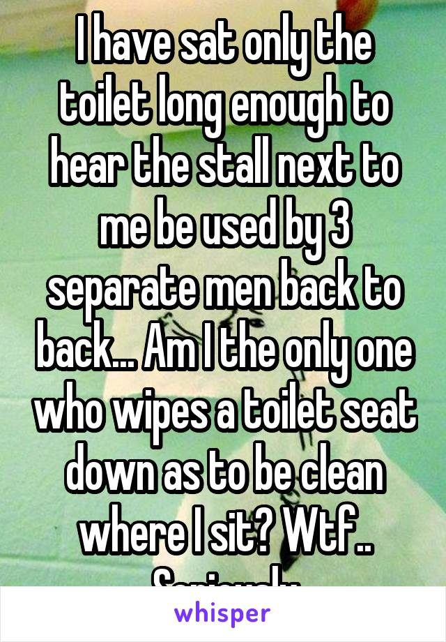 I have sat only the toilet long enough to hear the stall next to me be used by 3 separate men back to back... Am I the only one who wipes a toilet seat down as to be clean where I sit? Wtf.. Seriously