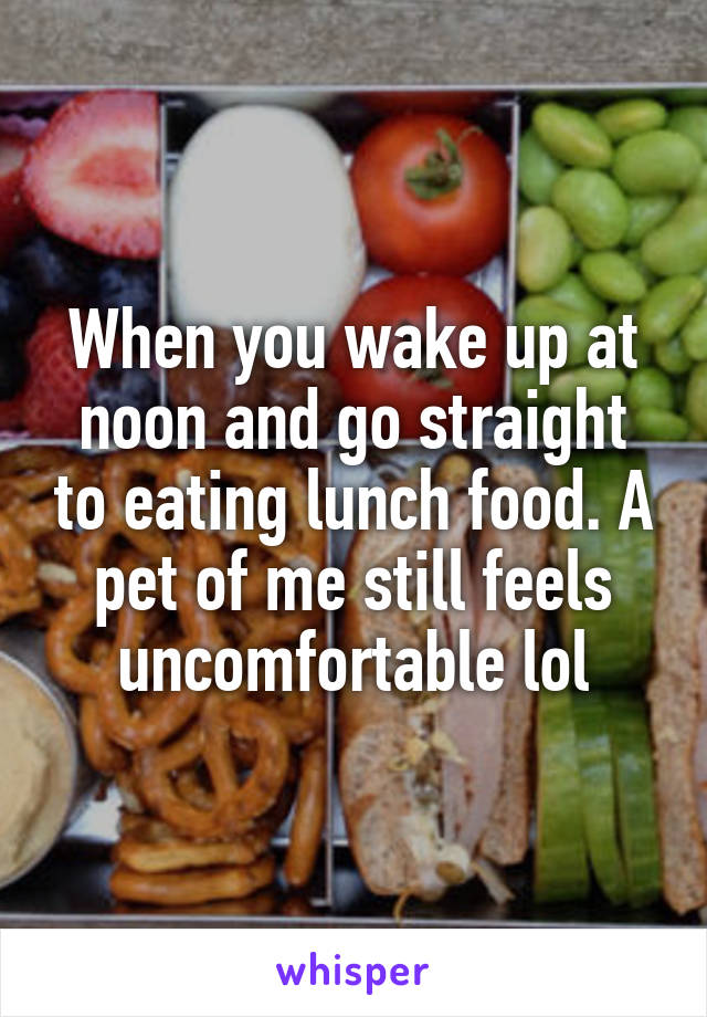 When you wake up at noon and go straight to eating lunch food. A pet of me still feels uncomfortable lol