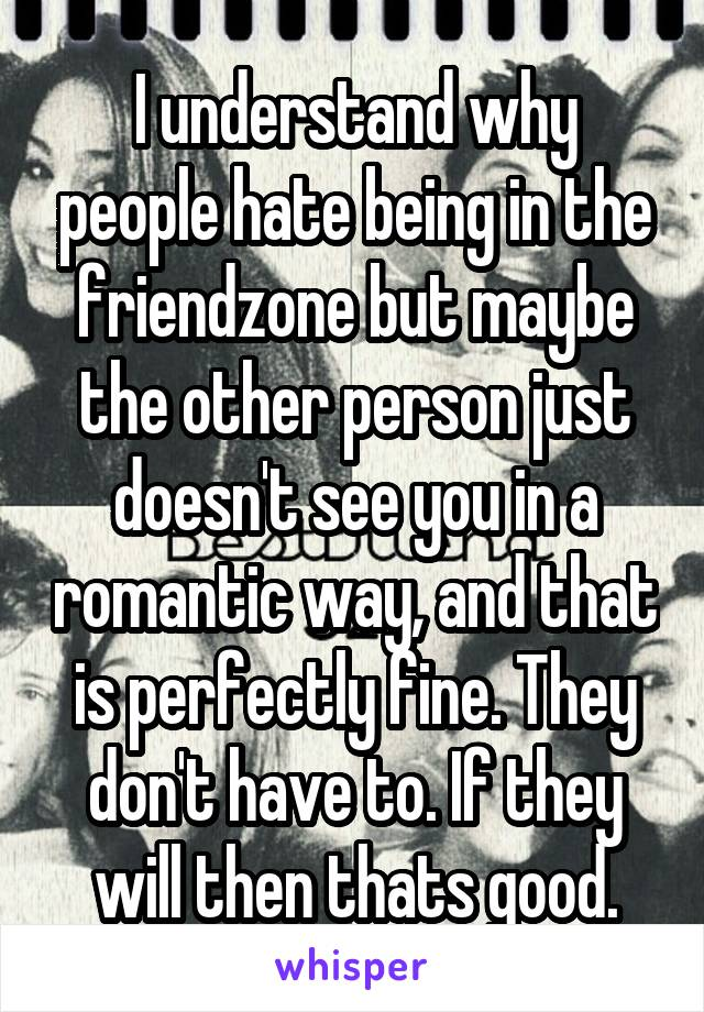 I understand why people hate being in the friendzone but maybe the other person just doesn't see you in a romantic way, and that is perfectly fine. They don't have to. If they will then thats good.