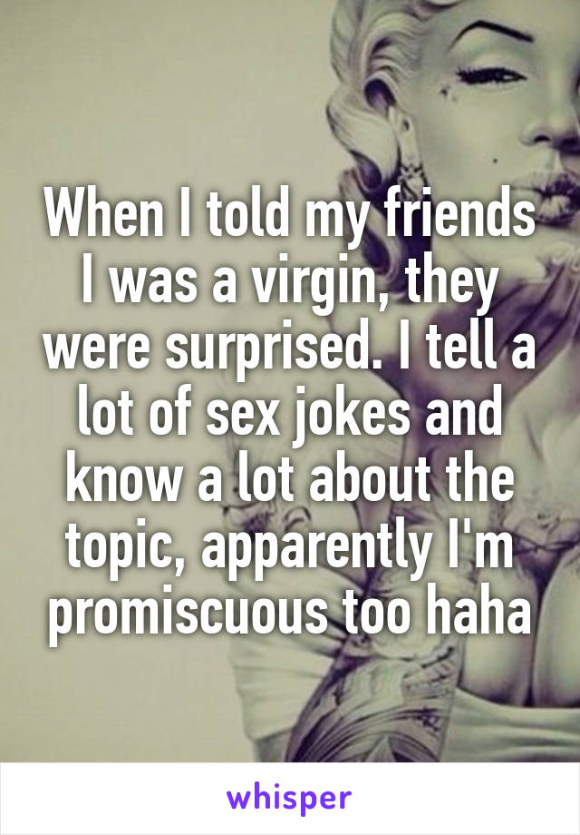 When I told my friends I was a virgin, they were surprised. I tell a lot of sex jokes and know a lot about the topic, apparently I'm promiscuous too haha