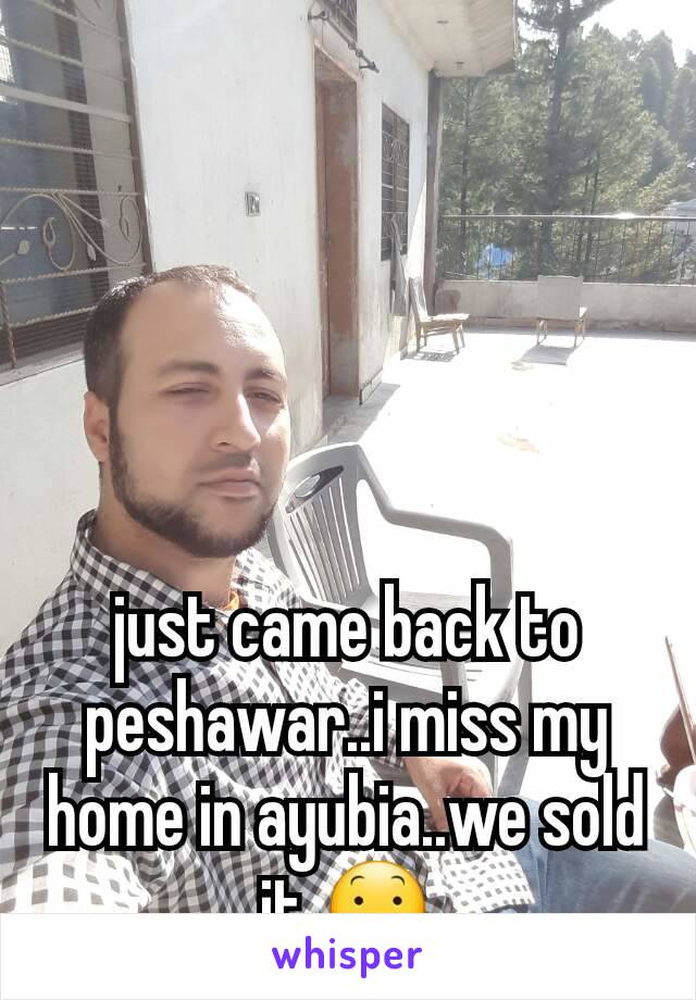 just came back to peshawar..i miss my home in ayubia..we sold it 😕