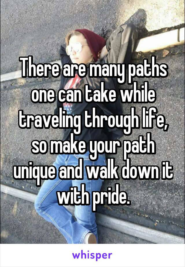 There are many paths one can take while traveling through life, so make your path unique and walk down it with pride.