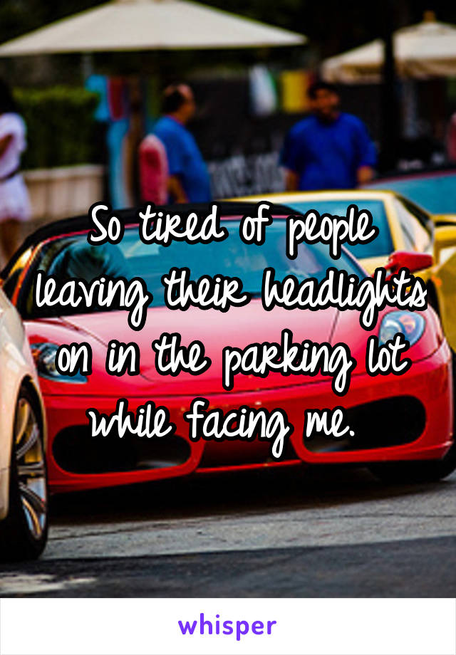 So tired of people leaving their headlights on in the parking lot while facing me.