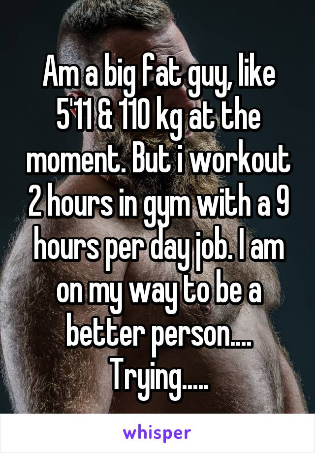 Am a big fat guy, like 5'11 & 110 kg at the moment. But i workout 2 hours in gym with a 9 hours per day job. I am on my way to be a better person.... Trying.....