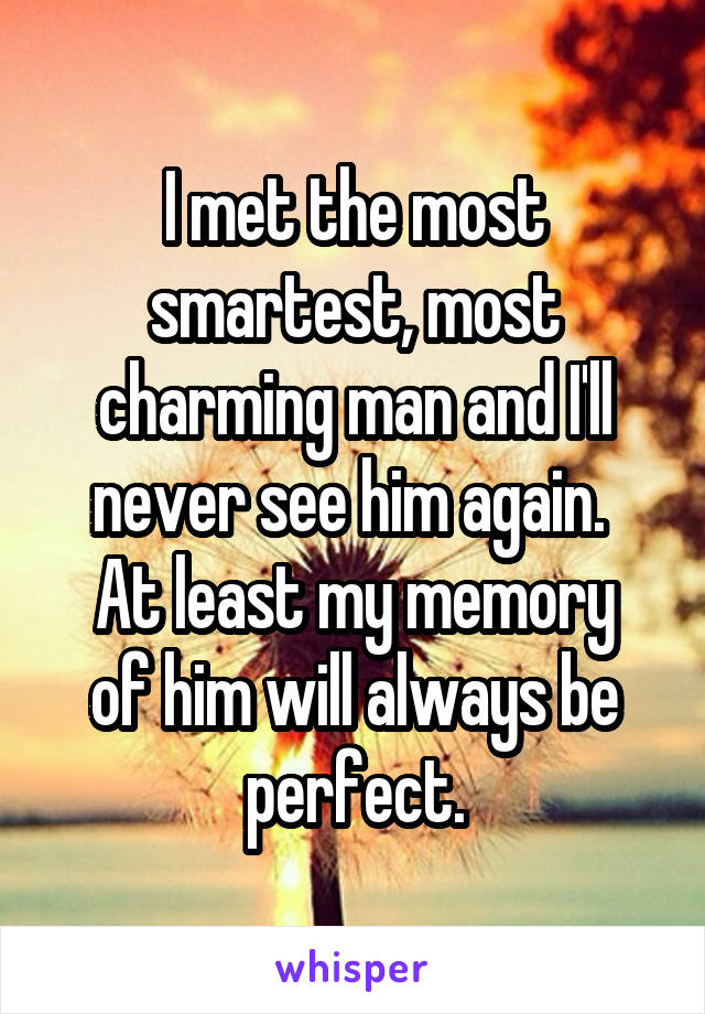 I met the most smartest, most charming man and I'll never see him again.  At least my memory of him will always be perfect.