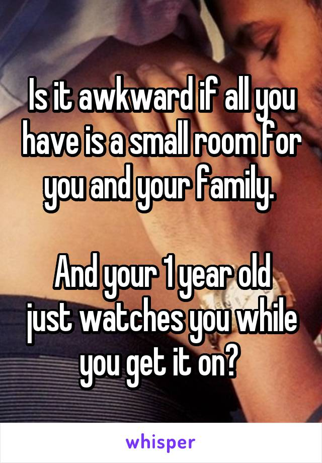 Is it awkward if all you have is a small room for you and your family.   And your 1 year old just watches you while you get it on?