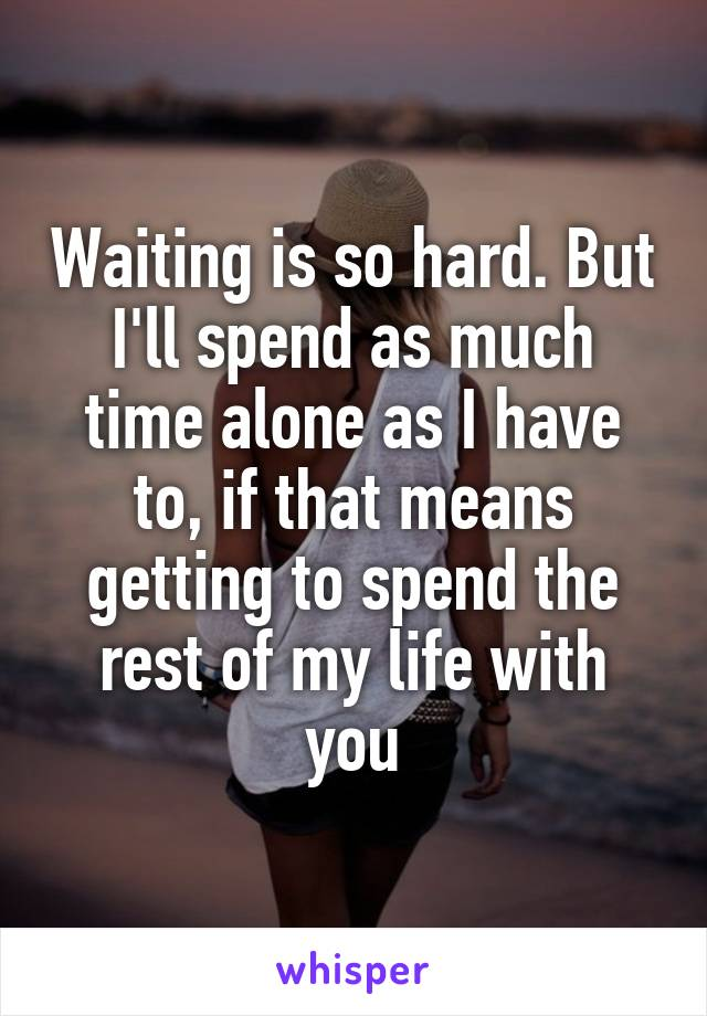Waiting is so hard. But I'll spend as much time alone as I have to, if that means getting to spend the rest of my life with you