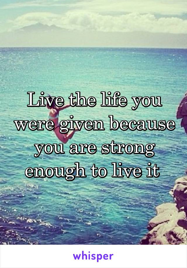 Live the life you were given because you are strong enough to live it