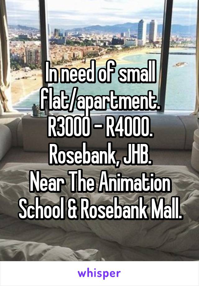 In need of small flat/apartment. R3000 - R4000. Rosebank, JHB. Near The Animation School & Rosebank Mall.